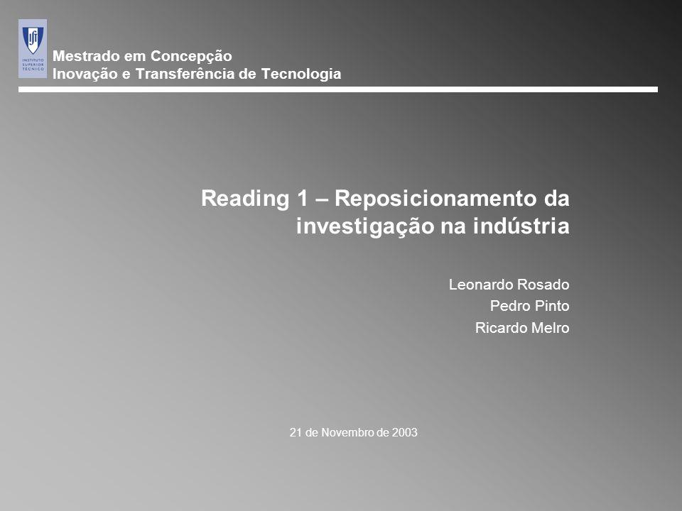 Mestrado em Concepção Inovação e Transferência de Tecnologia 21 de Novembro de 2003 Reading 1 – Reposicionamento da investigação na indústria Leonardo Rosado Pedro Pinto Ricardo Melro