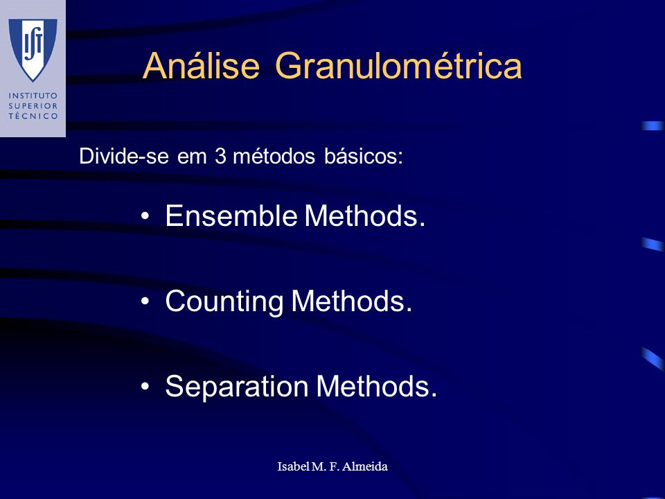 Isabel M. F. Almeida Análise Granulométrica Ensemble Methods. Counting Methods. Separation Methods. Divide-se em 3 métodos básicos: