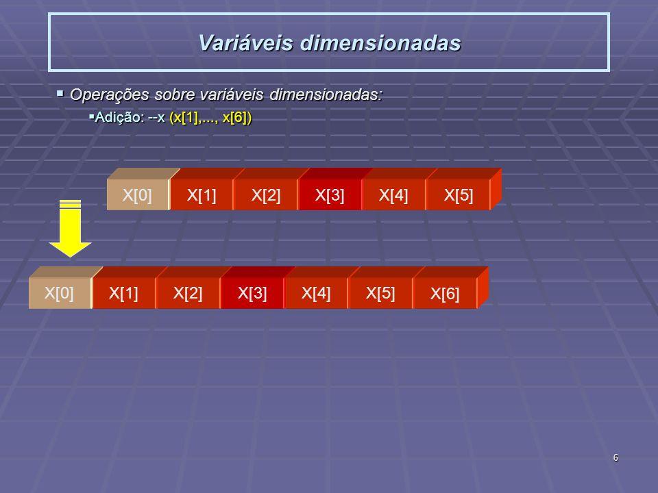 6 Variáveis dimensionadas Operações sobre variáveis dimensionadas: Operações sobre variáveis dimensionadas: Adição: --x (x[1],..., x[6]) Adição: --x (x[1],..., x[6]) X[0]X[1]X[2]X[3]X[4]X[5] X[0]X[1]X[2]X[3]X[4]X[5] X[6]