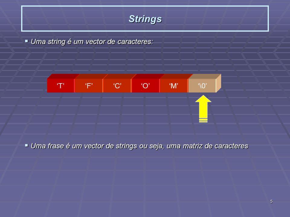 5 Strings Uma string é um vector de caracteres: Uma string é um vector de caracteres: Uma frase é um vector de strings ou seja, uma matriz de caracteres Uma frase é um vector de strings ou seja, uma matriz de caracteres TFCOM\0