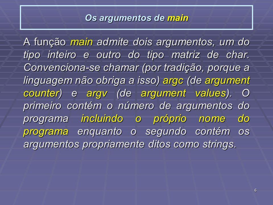 6 Os argumentos de main A função main admite dois argumentos, um do tipo inteiro e outro do tipo matriz de char.
