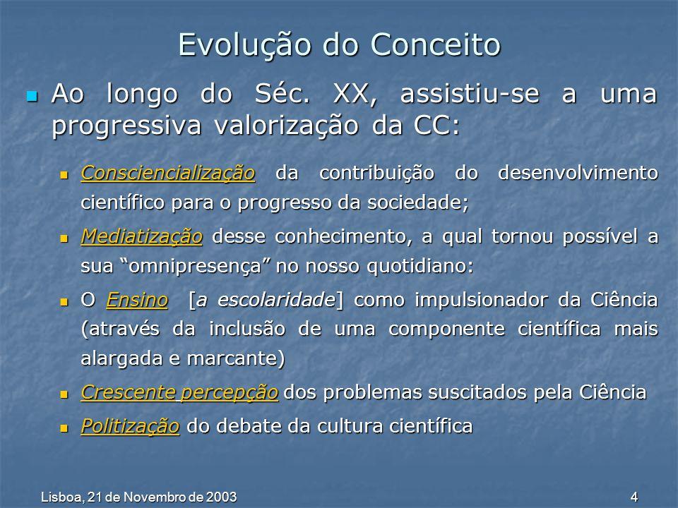 Lisboa, 21 de Novembro de 2003 5 Até aos anos 90 Até aos anos 90 Fragilidade de estruturas para difusão de Ciência Fragilidade de estruturas para difusão de Ciência A partir dos anos 90 A partir dos anos 90 Política pública de cultura científica (promoção da divulgação da cultura científica em Portugal); Política pública de cultura científica (promoção da divulgação da cultura científica em Portugal); Crescimento das controvérsias sociais e políticas em que a Ciência e os cientistas aparecem como actores de 1º plano; Crescimento das controvérsias sociais e políticas em que a Ciência e os cientistas aparecem como actores de 1º plano; Maior disponibilidade de informação sobre Ciência nos media; Maior disponibilidade de informação sobre Ciência nos media; Maior activismo da sociedade civil; Maior activismo da sociedade civil; Reconhecimento da importância do aumento da confiança pública na Ciência, não só mediante o reforço das acções de divulgação, mas também de um envolvimento mais activo dos cidadãos em processos de decisão que se apoiam, tradicionalmente na expertise científica.