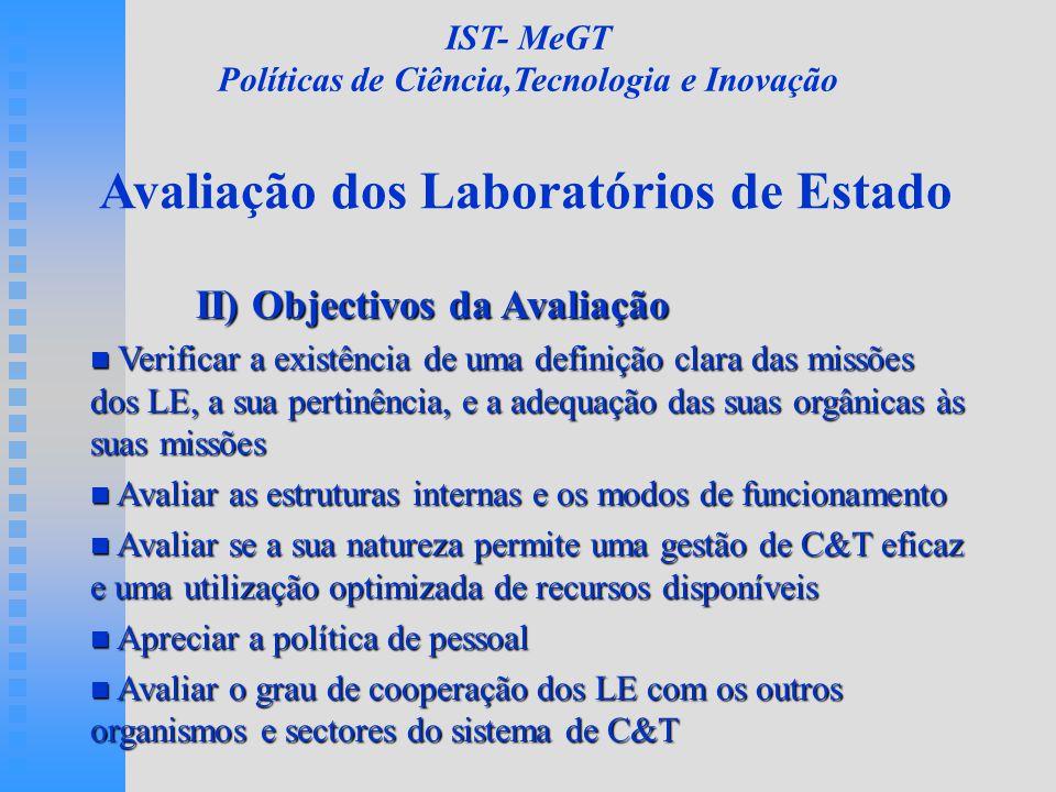 Avaliação dos Laboratórios de Estado II) Objectivos da Avaliação Verificar a existência de uma definição clara das missões dos LE, a sua pertinência, e a adequação das suas orgânicas às suas missões Verificar a existência de uma definição clara das missões dos LE, a sua pertinência, e a adequação das suas orgânicas às suas missões Avaliar as estruturas internas e os modos de funcionamento Avaliar as estruturas internas e os modos de funcionamento Avaliar se a sua natureza permite uma gestão de C&T eficaz e uma utilização optimizada de recursos disponíveis Avaliar se a sua natureza permite uma gestão de C&T eficaz e uma utilização optimizada de recursos disponíveis Apreciar a política de pessoal Apreciar a política de pessoal Avaliar o grau de cooperação dos LE com os outros organismos e sectores do sistema de C&T Avaliar o grau de cooperação dos LE com os outros organismos e sectores do sistema de C&T IST- MeGT Políticas de Ciência,Tecnologia e Inovação