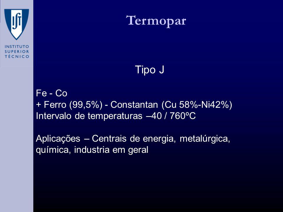 Termopar Tipo J Fe - Co + Ferro (99,5%) - Constantan (Cu 58%-Ni42%) Intervalo de temperaturas –40 / 760ºC Aplicações – Centrais de energia, metalúrgica, química, industria em geral