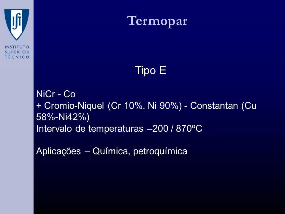 Termopar Tipo E NiCr - Co + Cromio-Niquel (Cr 10%, Ni 90%) - Constantan (Cu 58%-Ni42%) Intervalo de temperaturas –200 / 870ºC Aplicações – Química, petroquímica