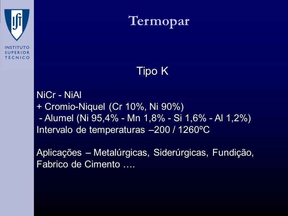 Termopar Tipo K NiCr - NiAl + Cromio-Niquel (Cr 10%, Ni 90%) - Alumel (Ni 95,4% - Mn 1,8% - Si 1,6% - Al 1,2%) Intervalo de temperaturas –200 / 1260ºC Aplicações – Metalúrgicas, Siderúrgicas, Fundição, Fabrico de Cimento ….
