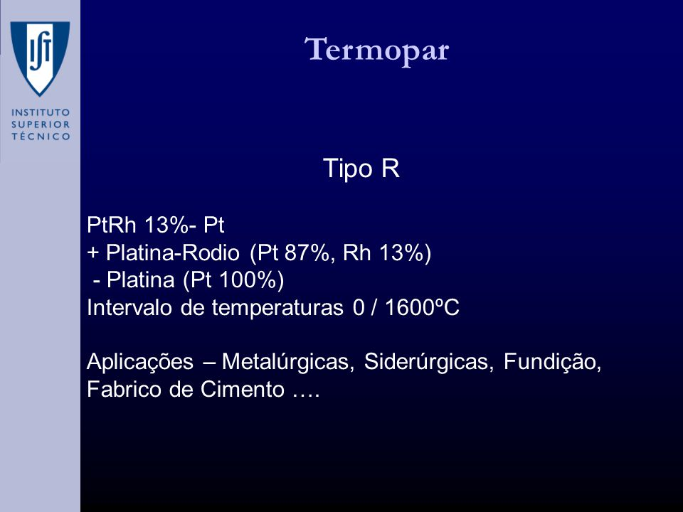 Termopar Tipo R PtRh 13%- Pt + Platina-Rodio (Pt 87%, Rh 13%) - Platina (Pt 100%) Intervalo de temperaturas 0 / 1600ºC Aplicações – Metalúrgicas, Siderúrgicas, Fundição, Fabrico de Cimento ….