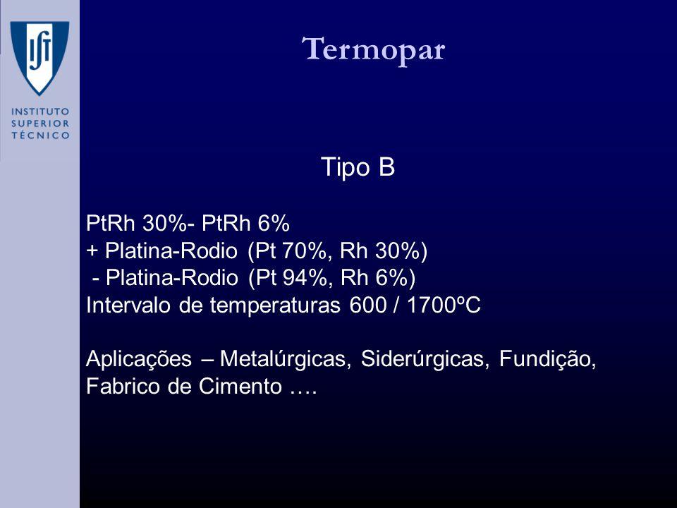 Termopar Tipo B PtRh 30%- PtRh 6% + Platina-Rodio (Pt 70%, Rh 30%) - Platina-Rodio (Pt 94%, Rh 6%) Intervalo de temperaturas 600 / 1700ºC Aplicações – Metalúrgicas, Siderúrgicas, Fundição, Fabrico de Cimento ….