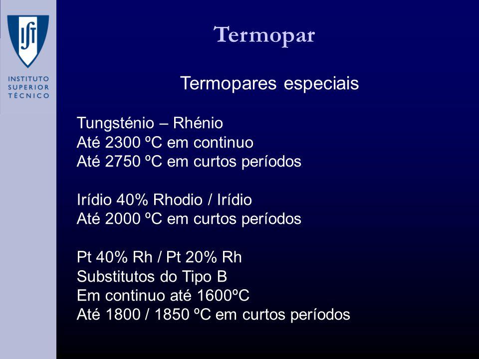 Termopar Termopares especiais Tungsténio – Rhénio Até 2300 ºC em continuo Até 2750 ºC em curtos períodos Irídio 40% Rhodio / Irídio Até 2000 ºC em curtos períodos Pt 40% Rh / Pt 20% Rh Substitutos do Tipo B Em continuo até 1600ºC Até 1800 / 1850 ºC em curtos períodos