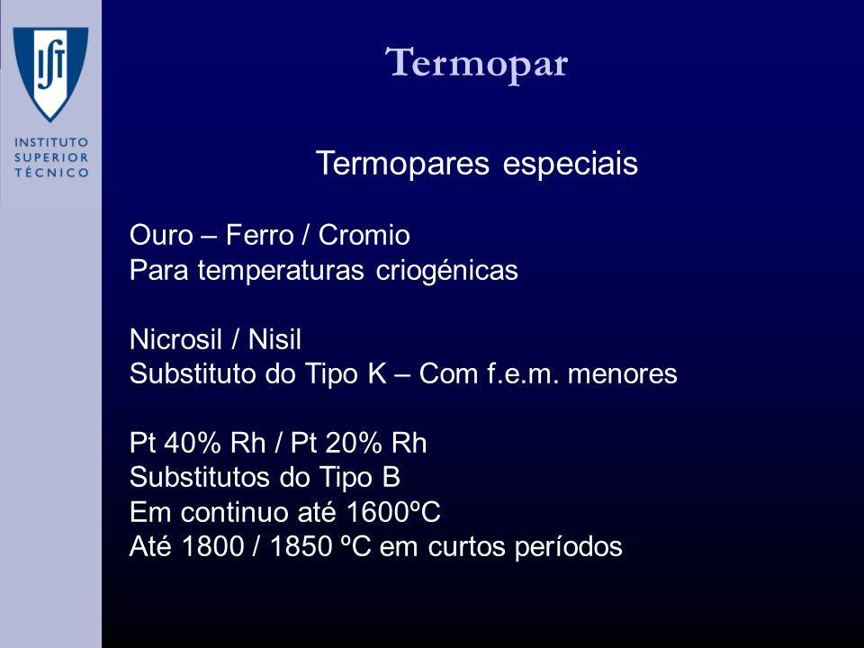 Termopar Termopares especiais Ouro – Ferro / Cromio Para temperaturas criogénicas Nicrosil / Nisil Substituto do Tipo K – Com f.e.m. menores Pt 40% Rh