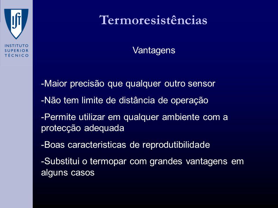 Termoresistências Vantagens -Maior precisão que qualquer outro sensor -Não tem limite de distância de operação -Permite utilizar em qualquer ambiente com a protecção adequada -Boas caracteristicas de reprodutibilidade -Substitui o termopar com grandes vantagens em alguns casos
