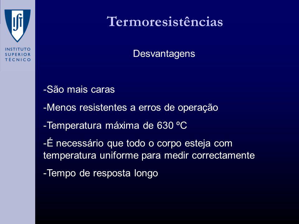 Termoresistências Desvantagens -São mais caras -Menos resistentes a erros de operação -Temperatura máxima de 630 ºC -É necessário que todo o corpo esteja com temperatura uniforme para medir correctamente -Tempo de resposta longo