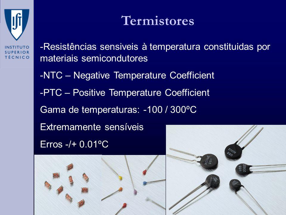 Termistores -Resistências sensiveis à temperatura constituidas por materiais semicondutores -NTC – Negative Temperature Coefficient -PTC – Positive Temperature Coefficient Gama de temperaturas: -100 / 300ºC Extremamente sensíveis Erros -/+ 0.01ºC