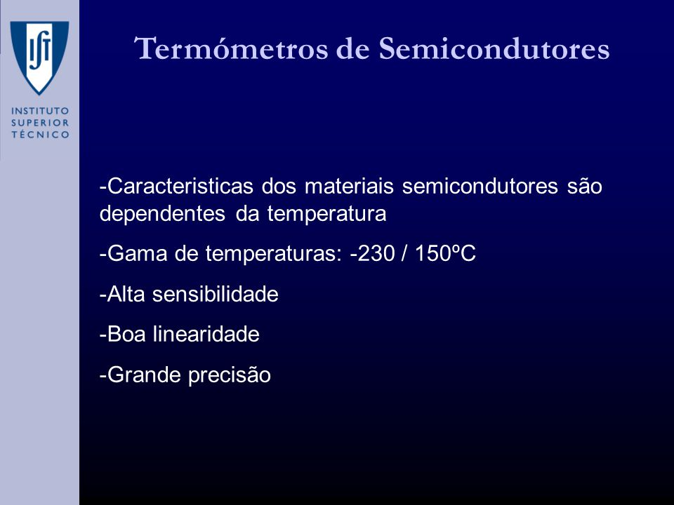 Termómetros de Semicondutores -Caracteristicas dos materiais semicondutores são dependentes da temperatura -Gama de temperaturas: -230 / 150ºC -Alta sensibilidade -Boa linearidade -Grande precisão