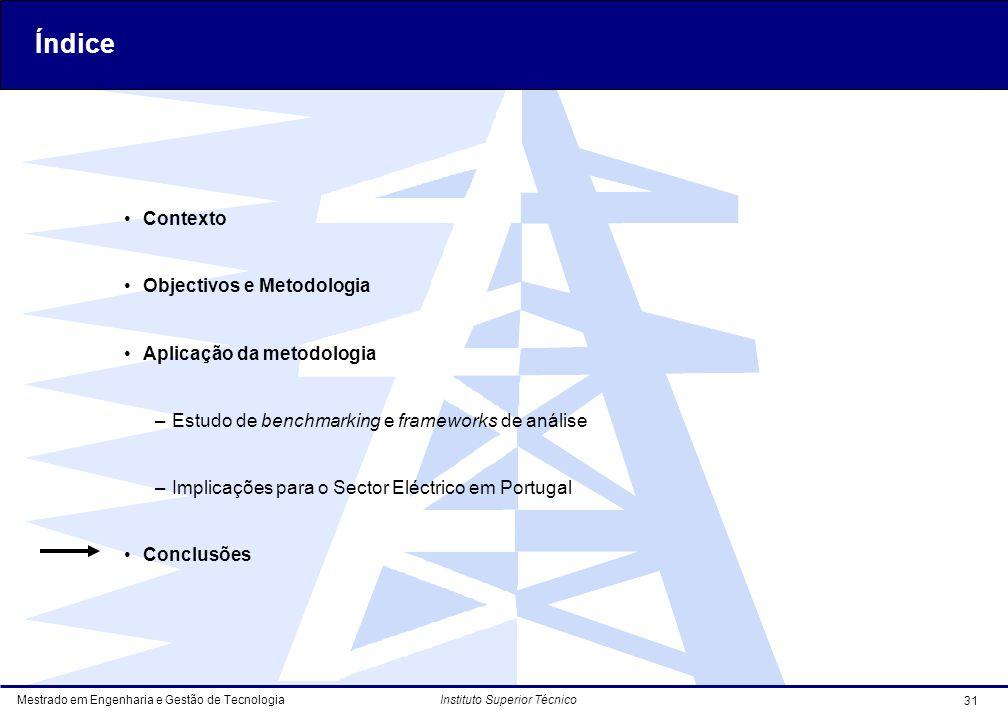 Mestrado em Engenharia e Gestão de Tecnologia 31 Instituto Superior Técnico Contexto Objectivos e Metodologia Aplicação da metodologia –Estudo de benchmarking e frameworks de análise –Implicações para o Sector Eléctrico em Portugal Conclusões Índice