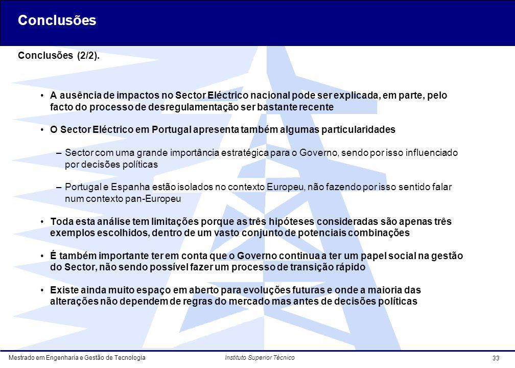 Mestrado em Engenharia e Gestão de Tecnologia 33 Instituto Superior Técnico A ausência de impactos no Sector Eléctrico nacional pode ser explicada, em parte, pelo facto do processo de desregulamentação ser bastante recente O Sector Eléctrico em Portugal apresenta também algumas particularidades –Sector com uma grande importância estratégica para o Governo, sendo por isso influenciado por decisões políticas –Portugal e Espanha estão isolados no contexto Europeu, não fazendo por isso sentido falar num contexto pan-Europeu Toda esta análise tem limitações porque as três hipóteses consideradas são apenas três exemplos escolhidos, dentro de um vasto conjunto de potenciais combinações É também importante ter em conta que o Governo continua a ter um papel social na gestão do Sector, não sendo possível fazer um processo de transição rápido Existe ainda muito espaço em aberto para evoluções futuras e onde a maioria das alterações não dependem de regras do mercado mas antes de decisões políticas Conclusões (2/2).