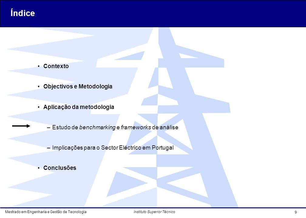Mestrado em Engenharia e Gestão de Tecnologia 9 Instituto Superior Técnico Contexto Objectivos e Metodologia Aplicação da metodologia –Estudo de benchmarking e frameworks de análise –Implicações para o Sector Eléctrico em Portugal Conclusões Índice