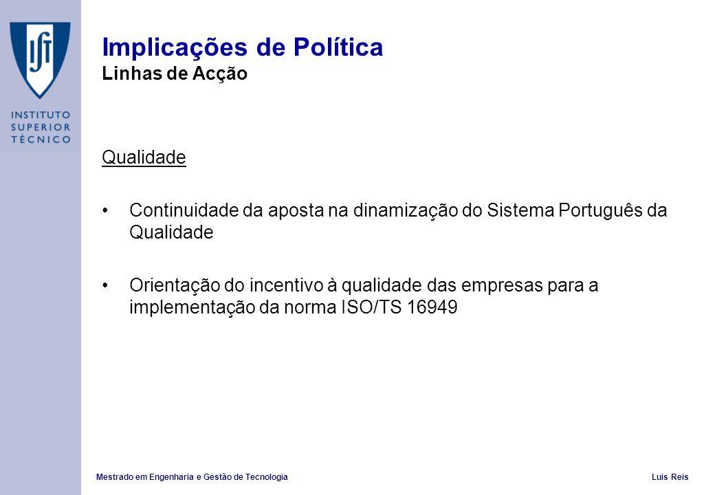 Mestrado em Engenharia e Gestão de TecnologiaLuis Reis Implicações de Política Linhas de Acção Qualidade Continuidade da aposta na dinamização do Sistema Português da Qualidade Orientação do incentivo à qualidade das empresas para a implementação da norma ISO/TS 16949