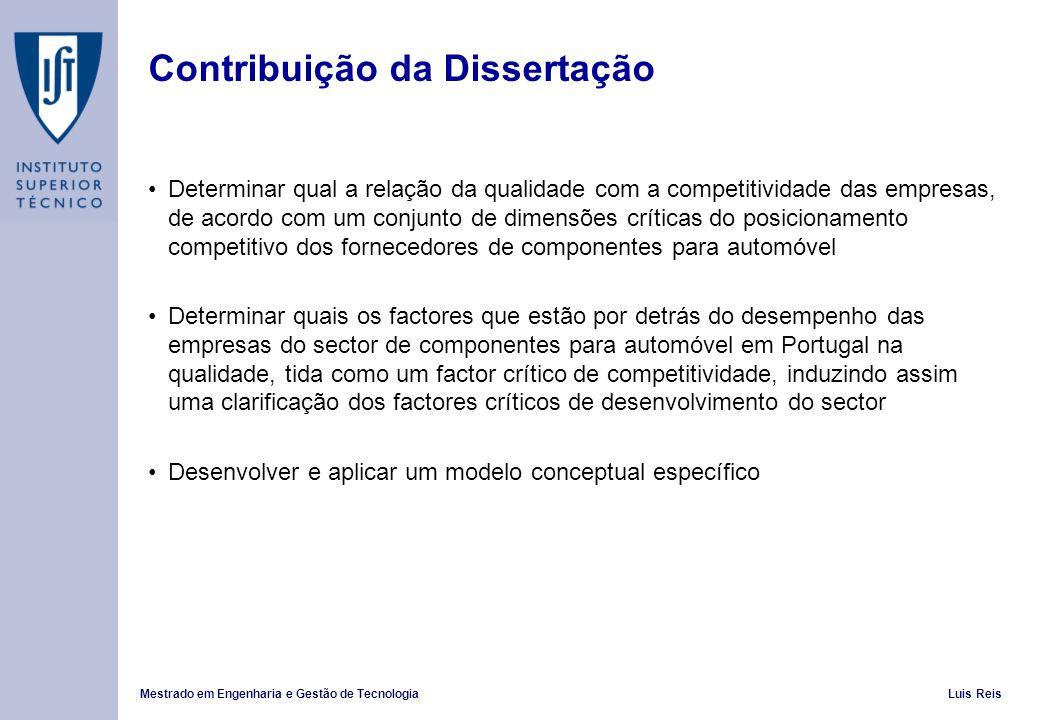 Mestrado em Engenharia e Gestão de TecnologiaLuis Reis Contribuição da Dissertação Determinar qual a relação da qualidade com a competitividade das empresas, de acordo com um conjunto de dimensões críticas do posicionamento competitivo dos fornecedores de componentes para automóvel Determinar quais os factores que estão por detrás do desempenho das empresas do sector de componentes para automóvel em Portugal na qualidade, tida como um factor crítico de competitividade, induzindo assim uma clarificação dos factores críticos de desenvolvimento do sector Desenvolver e aplicar um modelo conceptual específico