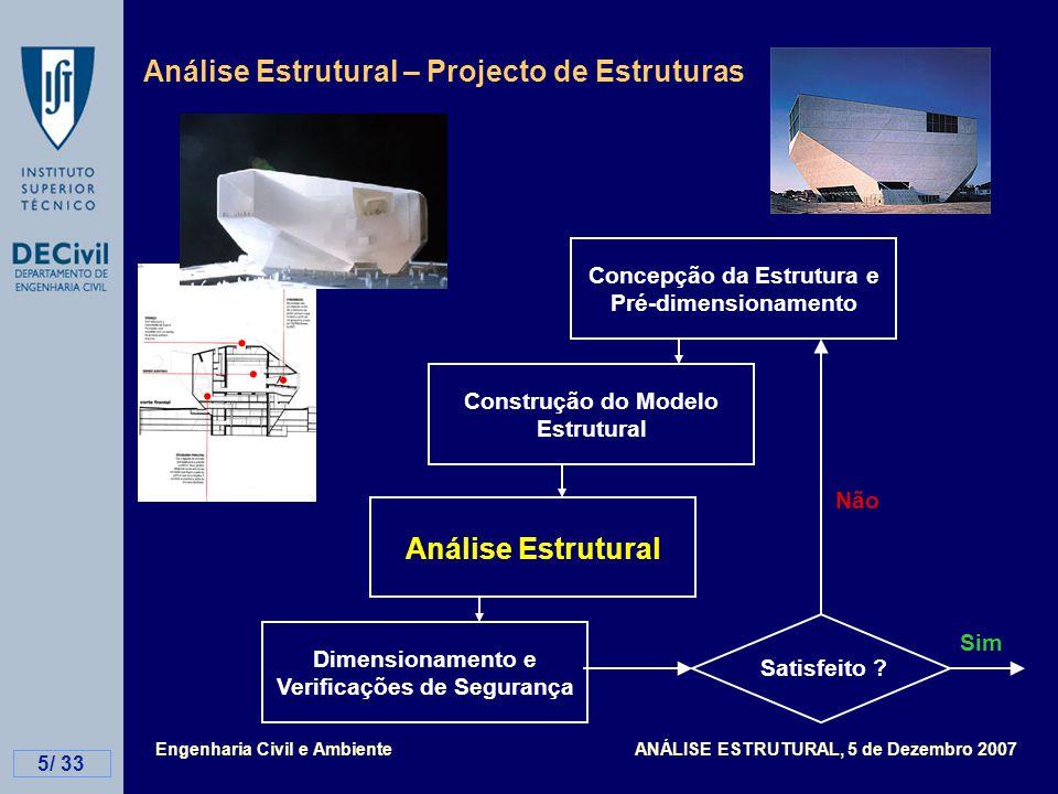 Engenharia Civil e Ambiente ANÁLISE ESTRUTURAL, 5 de Dezembro 2007 5/ 33 Análise Estrutural – Projecto de Estruturas Concepção da Estrutura e Pré-dimensionamento Construção do Modelo Estrutural Análise Estrutural Dimensionamento e Verificações de Segurança Satisfeito .