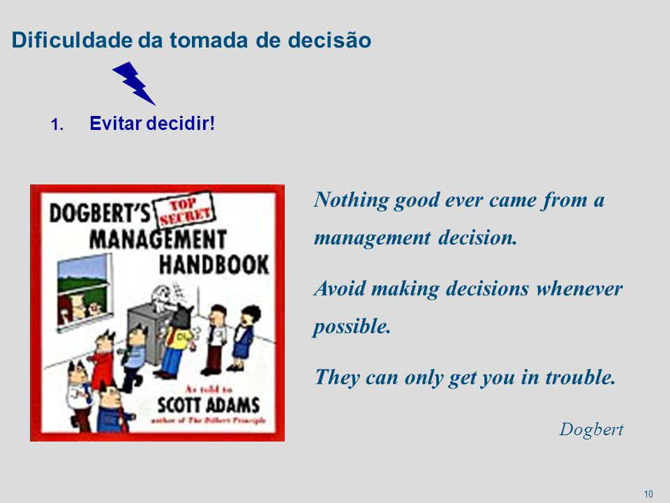 10 Dificuldade da tomada de decisão 1. Evitar decidir! Nothing good ever came from a management decision. Avoid making decisions whenever possible. Th