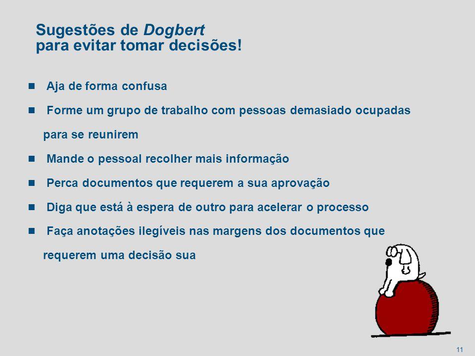 11 Sugestões de Dogbert para evitar tomar decisões! n Aja de forma confusa n Forme um grupo de trabalho com pessoas demasiado ocupadas para se reunire