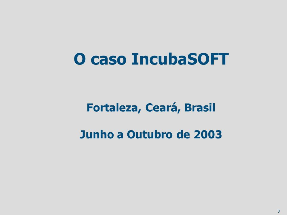 3 O caso IncubaSOFT Fortaleza, Ceará, Brasil Junho a Outubro de 2003