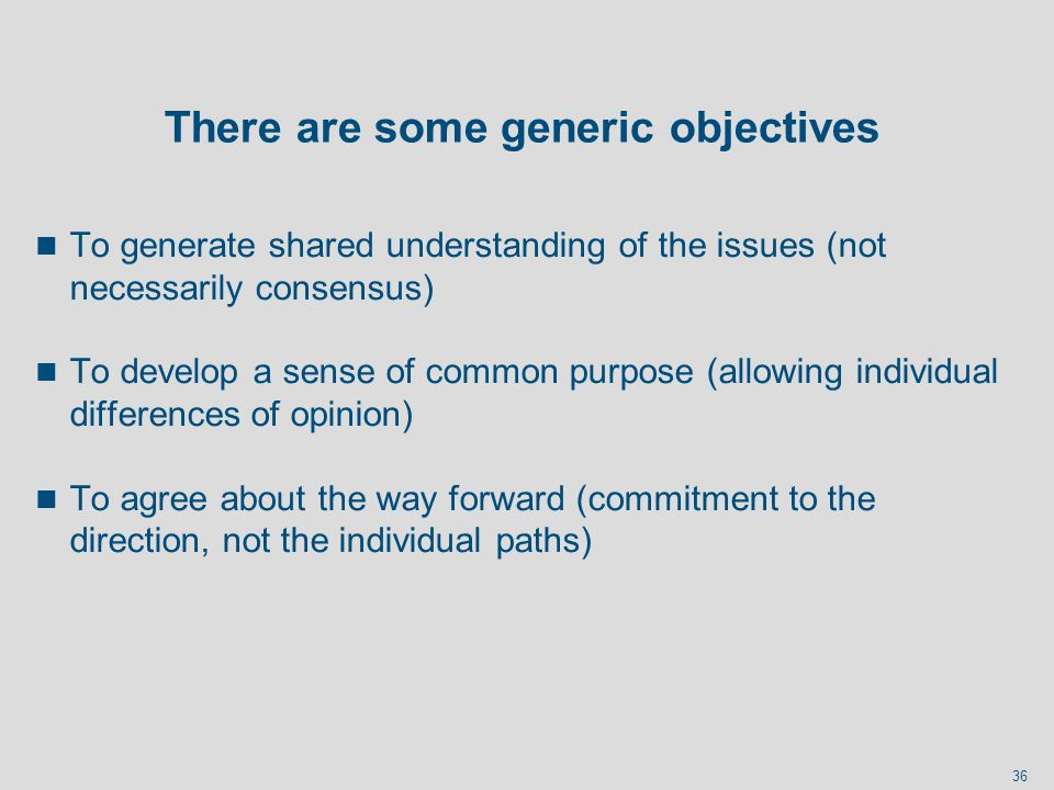 36 There are some generic objectives n To generate shared understanding of the issues (not necessarily consensus) n To develop a sense of common purpo