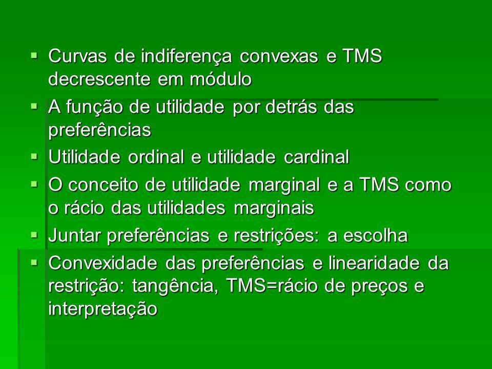 Curvas de indiferença convexas e TMS decrescente em módulo Curvas de indiferença convexas e TMS decrescente em módulo A função de utilidade por detrás das preferências A função de utilidade por detrás das preferências Utilidade ordinal e utilidade cardinal Utilidade ordinal e utilidade cardinal O conceito de utilidade marginal e a TMS como o rácio das utilidades marginais O conceito de utilidade marginal e a TMS como o rácio das utilidades marginais Juntar preferências e restrições: a escolha Juntar preferências e restrições: a escolha Convexidade das preferências e linearidade da restrição: tangência, TMS=rácio de preços e interpretação Convexidade das preferências e linearidade da restrição: tangência, TMS=rácio de preços e interpretação