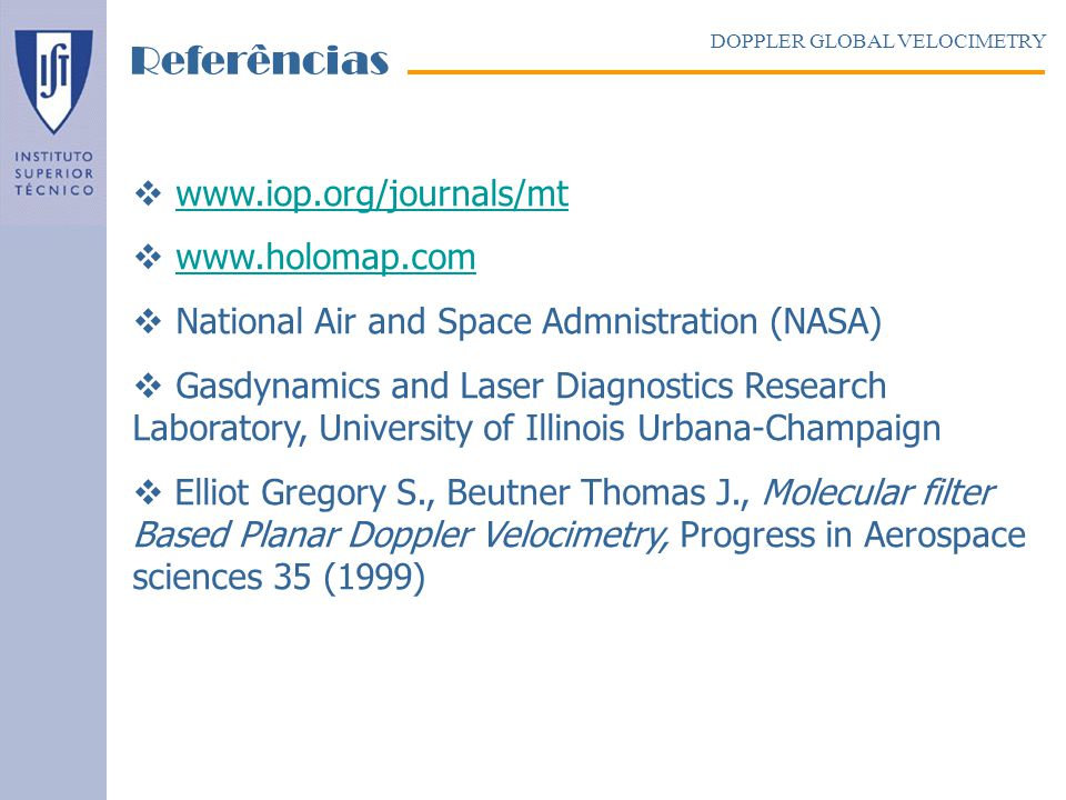 www.iop.org/journals/mt www.holomap.com National Air and Space Admnistration (NASA) Gasdynamics and Laser Diagnostics Research Laboratory, University of Illinois Urbana-Champaign Elliot Gregory S., Beutner Thomas J., Molecular filter Based Planar Doppler Velocimetry, Progress in Aerospace sciences 35 (1999) DOPPLER GLOBAL VELOCIMETRY Referências