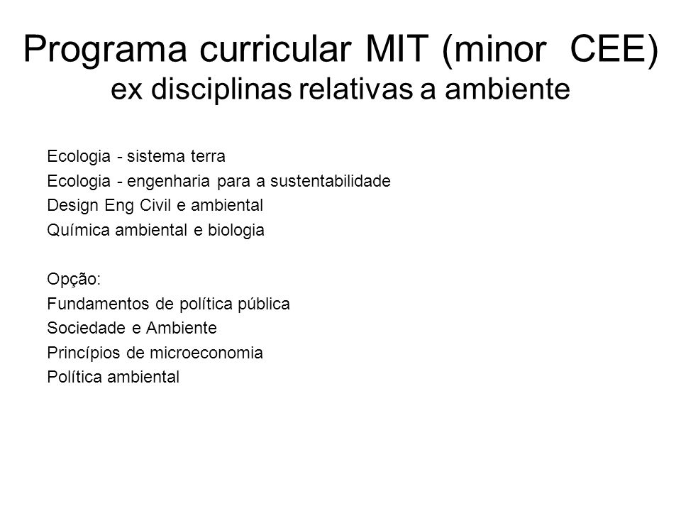 Programa curricular MIT (3 anos undergraduate CEE) - ex disciplinas relativas a ambiente http://cee.mit.edu/public/external.html?http://ocw.mit.edu/OcwWeb/Civil-and- Environmental-Engineering/index.htm Computing on data analysis for environmental application Fundamentals of Ecology Fundamentals of energy in buidlings Chemicals in the environment: toxicology and public health Transport processes in the environment Advanced Fluid Dynamics in the Environment Environmental Microbiology Environmental Engineering applications of GIS Design for sustainability Water and wastewater treatment engineering