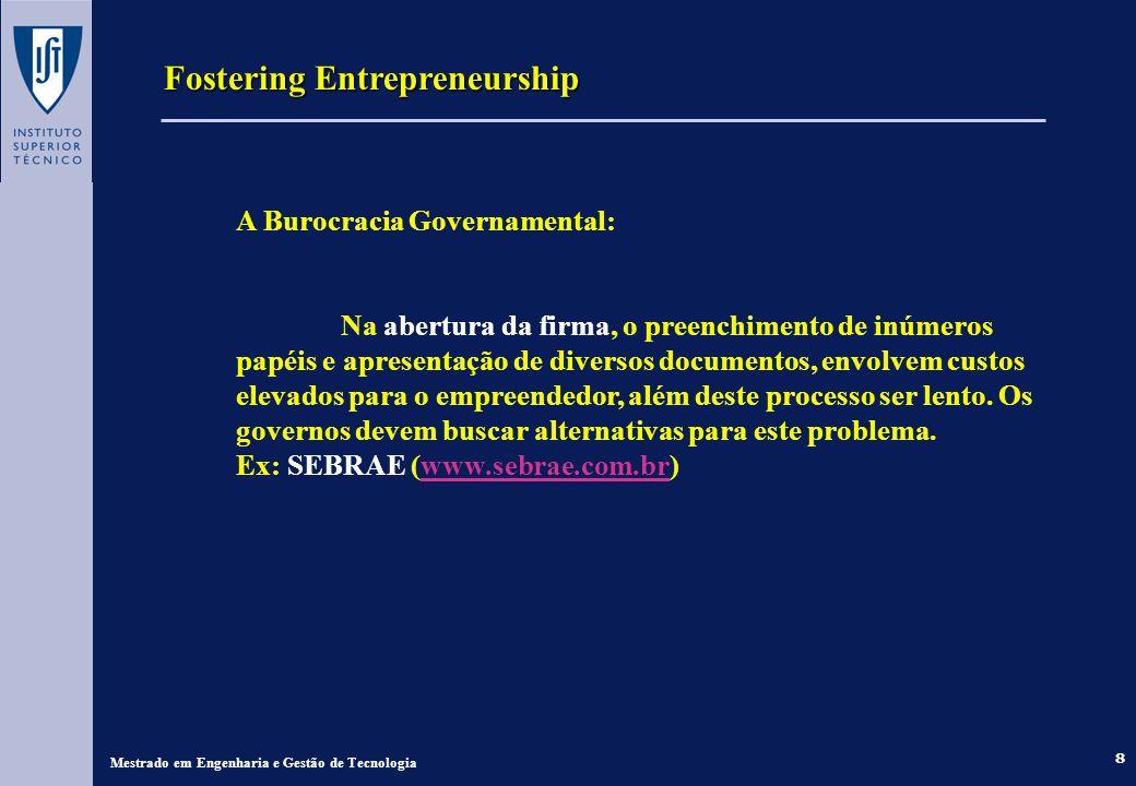 8 Fostering Entrepreneurship Mestrado em Engenharia e Gestão de Tecnologia A Burocracia Governamental: Na abertura da firma, o preenchimento de inúmeros papéis e apresentação de diversos documentos, envolvem custos elevados para o empreendedor, além deste processo ser lento.
