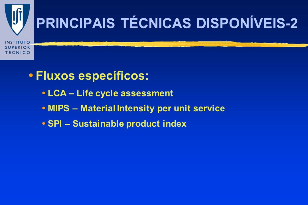 PRINCIPAIS TÉCNICAS DISPONÍVEIS-2 Fluxos específicos: LCA – Life cycle assessment MIPS – Material Intensity per unit service SPI – Sustainable product
