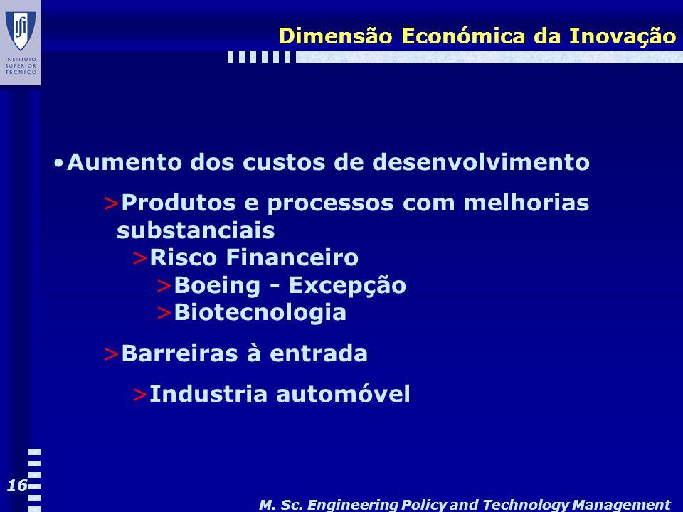 M. Sc. Engineering Policy and Technology Management 16 Dimensão Económica da Inovação Aumento dos custos de desenvolvimento >Produtos e processos com