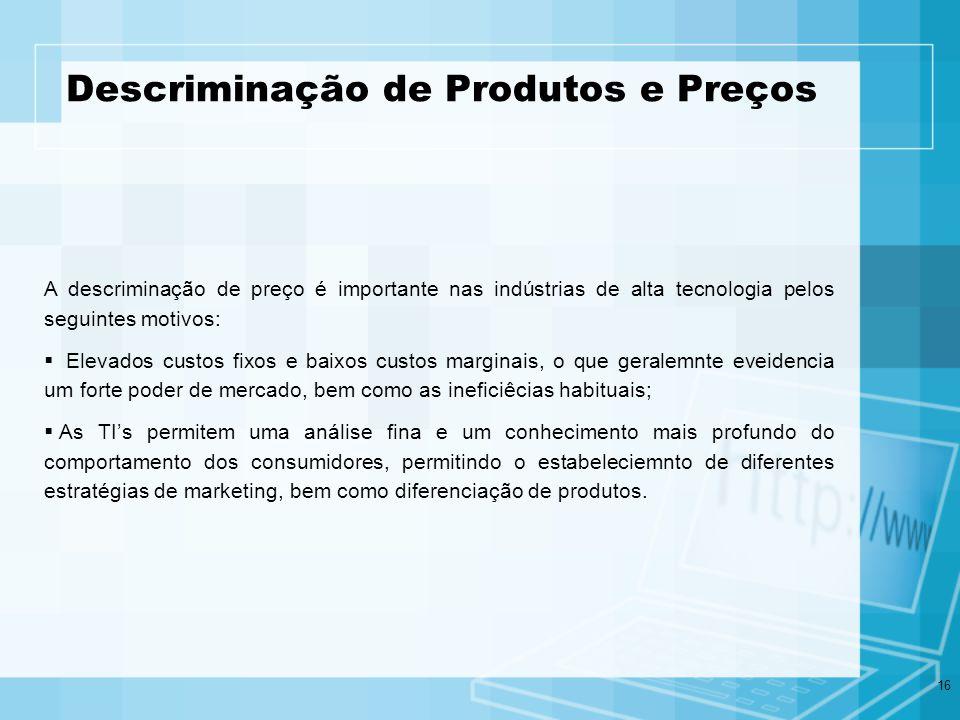 16 Descriminação de Produtos e Preços A descriminação de preço é importante nas indústrias de alta tecnologia pelos seguintes motivos: Elevados custos