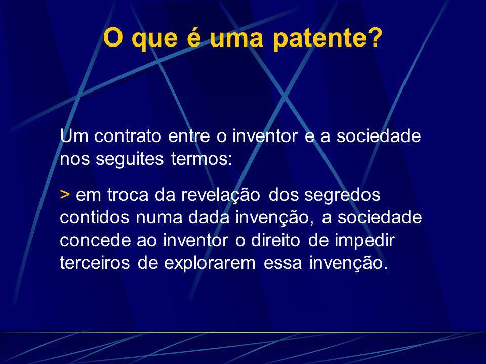 O que é uma patente? Um contrato entre o inventor e a sociedade nos seguites termos: > em troca da revelação dos segredos contidos numa dada invenção,