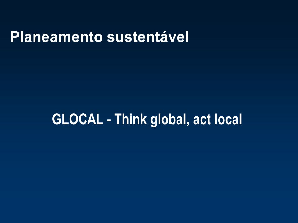 Planeamento sustentável GLOCAL - Think global, act local
