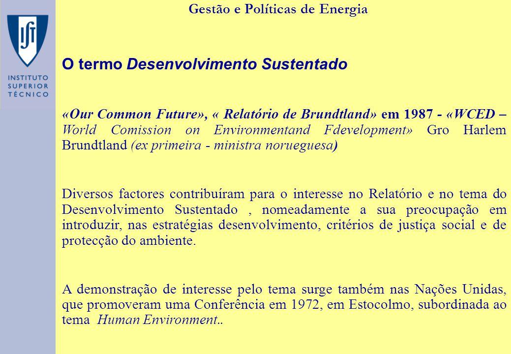 Gestão e Políticas de Energia O termo Desenvolvimento Sustentado «Our Common Future», « Relatório de Brundtland» em 1987 - «WCED – World Comission on Environmentand Fdevelopment» Gro Harlem Brundtland (ex primeira - ministra norueguesa) Diversos factores contribuíram para o interesse no Relatório e no tema do Desenvolvimento Sustentado, nomeadamente a sua preocupação em introduzir, nas estratégias desenvolvimento, critérios de justiça social e de protecção do ambiente.