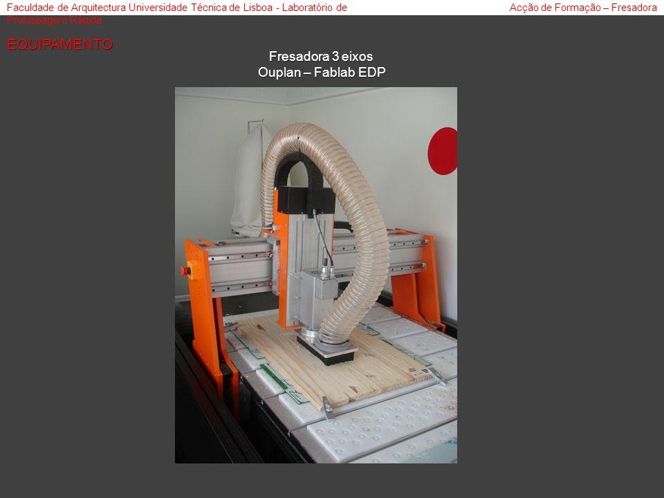 Faculdade de Arquitectura Universidade Técnica de Lisboa - Laboratório de Prototipagem Rápida Acção de Formação – Fresadora Fresadora 3 eixos Ouplan – Fablab EDP EQUIPAMENTO