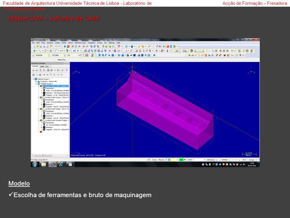 Faculdade de Arquitectura Universidade Técnica de Lisboa - Laboratório de Prototipagem Rápida Acção de Formação – Fresadora MasterCAM – software de CAM Modelo Escolha de ferramentas e bruto de maquinagem