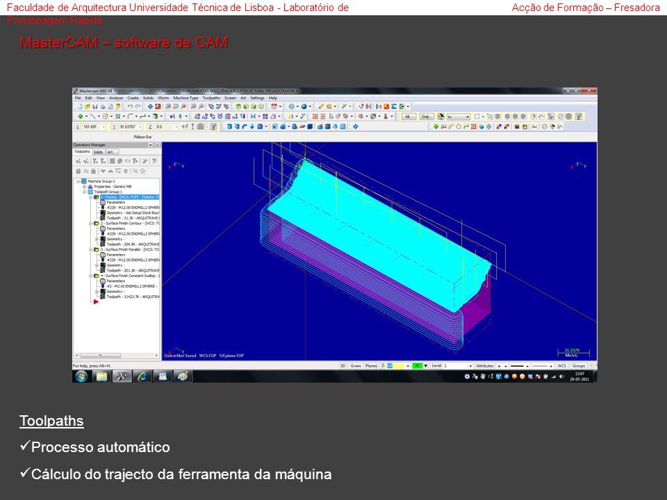 Faculdade de Arquitectura Universidade Técnica de Lisboa - Laboratório de Prototipagem Rápida Acção de Formação – Fresadora MasterCAM – software de CAM Toolpaths Processo automático Cálculo do trajecto da ferramenta da máquina
