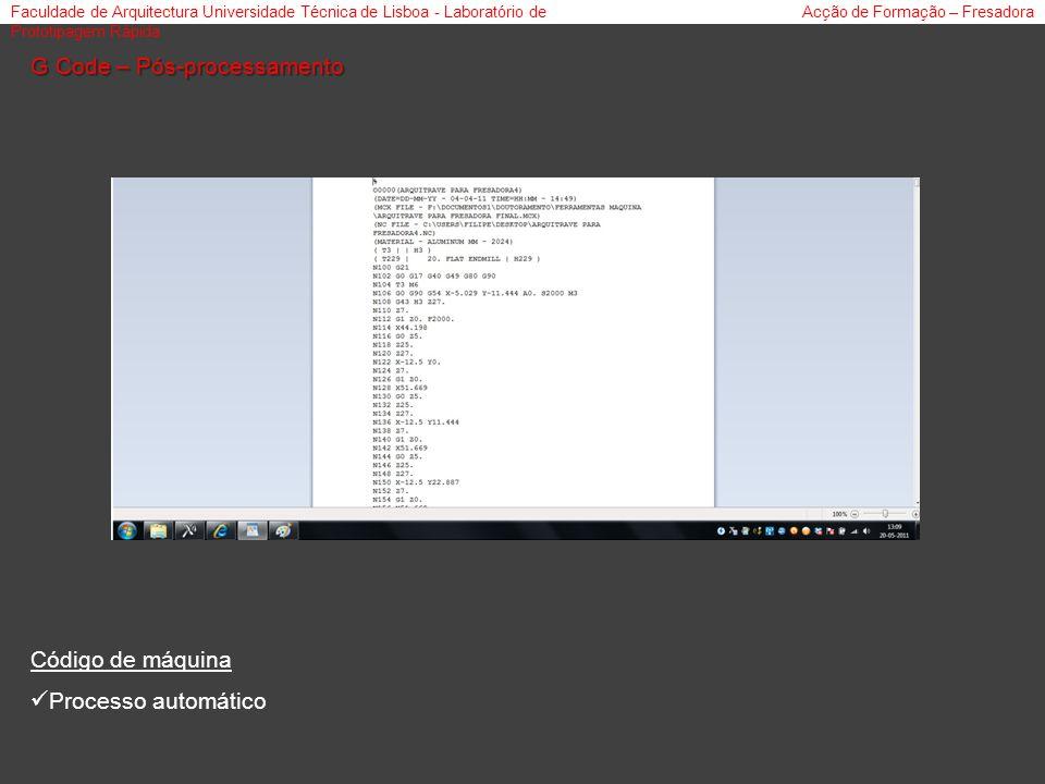 Faculdade de Arquitectura Universidade Técnica de Lisboa - Laboratório de Prototipagem Rápida Acção de Formação – Fresadora G Code – Pós-processamento Código de máquina Processo automático