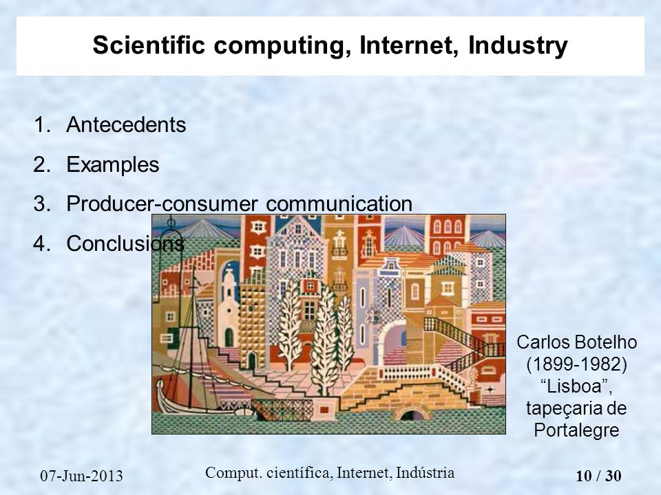 07-Jun-2013 Comput. científica, Internet, Indústria 1.Antecedents 2.Examples 3.Producer-consumer communication 4.Conclusions Scientific computing, Int