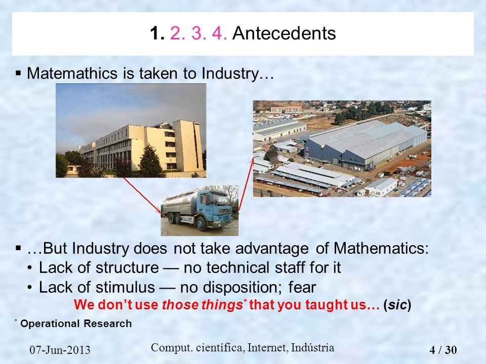 07-Jun-2013 Comput. científica, Internet, Indústria Matemathics is taken to Industry… …But Industry does not take advantage of Mathematics: Lack of st