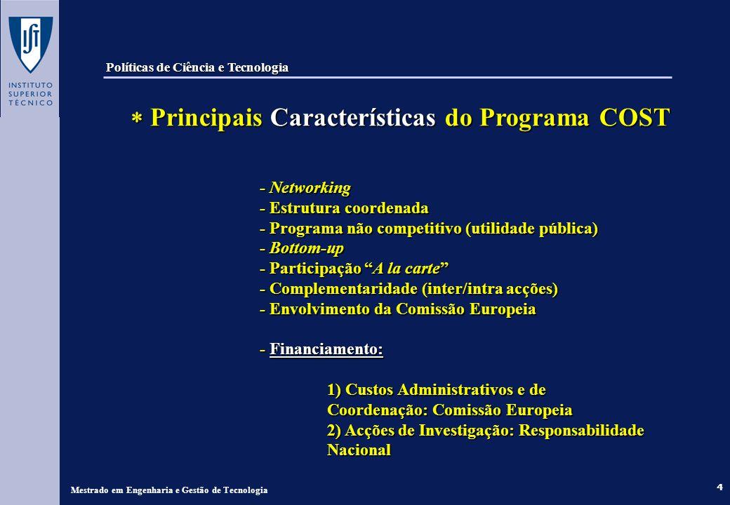 4 - Networking - Estrutura coordenada - Programa não competitivo (utilidade pública) - Bottom-up - Participação A la carte - Complementaridade (inter/intra acções) - Envolvimento da Comissão Europeia - Financiamento: 1) Custos Administrativos e de Coordenação: Comissão Europeia 2) Acções de Investigação: Responsabilidade Nacional Mestrado em Engenharia e Gestão de Tecnologia Políticas de Ciência e Tecnologia Principais Características do Programa COST Principais Características do Programa COST