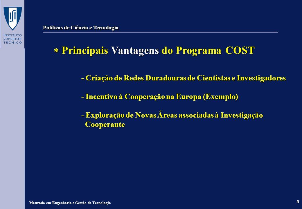 5 Principais Vantagens do Programa COST Principais Vantagens do Programa COST - Criação de Redes Duradouras de Cientistas e Investigadores - Incentivo à Cooperação na Europa (Exemplo) - Exploração de Novas Áreas associadas à Investigação Cooperante Mestrado em Engenharia e Gestão de Tecnologia Políticas de Ciência e Tecnologia