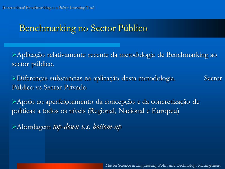 Master Science in Engineering Policy and Technology Management International Benchmarking as a Policy Learning Tool Benchmarking no Sector Público Aplicação relativamente recente da metodologia de Benchmarking ao sector público.