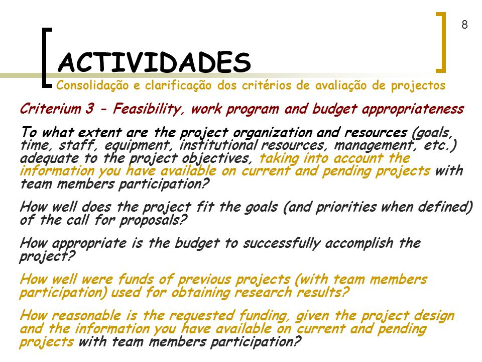 ACTIVIDADES Consolidação e clarificação dos critérios de avaliação de projectos Criterium 3 - Feasibility, work program and budget appropriateness To what extent are the project organization and resources (goals, time, staff, equipment, institutional resources, management, etc.) adequate to the project objectives, taking into account the information you have available on current and pending projects with team members participation.