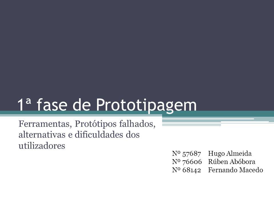 1ª fase de Prototipagem Ferramentas, Protótipos falhados, alternativas e dificuldades dos utilizadores Nº 57687 Nº 76606 Nº 68142 Hugo Almeida Rúben Abóbora Fernando Macedo