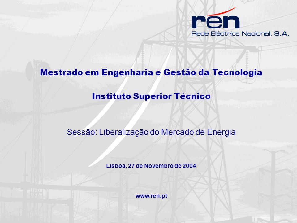 Mestrado em Engenharia e Gestão da Tecnologia Instituto Superior Técnico Sessão: Liberalização do Mercado de Energia Lisboa, 27 de Novembro de 2004 www.ren.pt